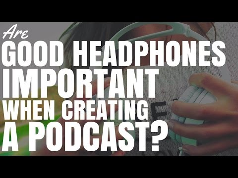 Are Good Headphones Important When Creating A Podcast?