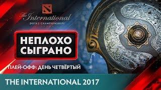 НЕПЛОХО СЫГРАНО @ The International 2017: Плей-офф: День Четвёртый