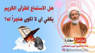 يستمع للقرآن الكريم ولكن لا يقرأه فهل يعتبر هاجرا له⁉️ - الشيخ حبيب الكاظمي