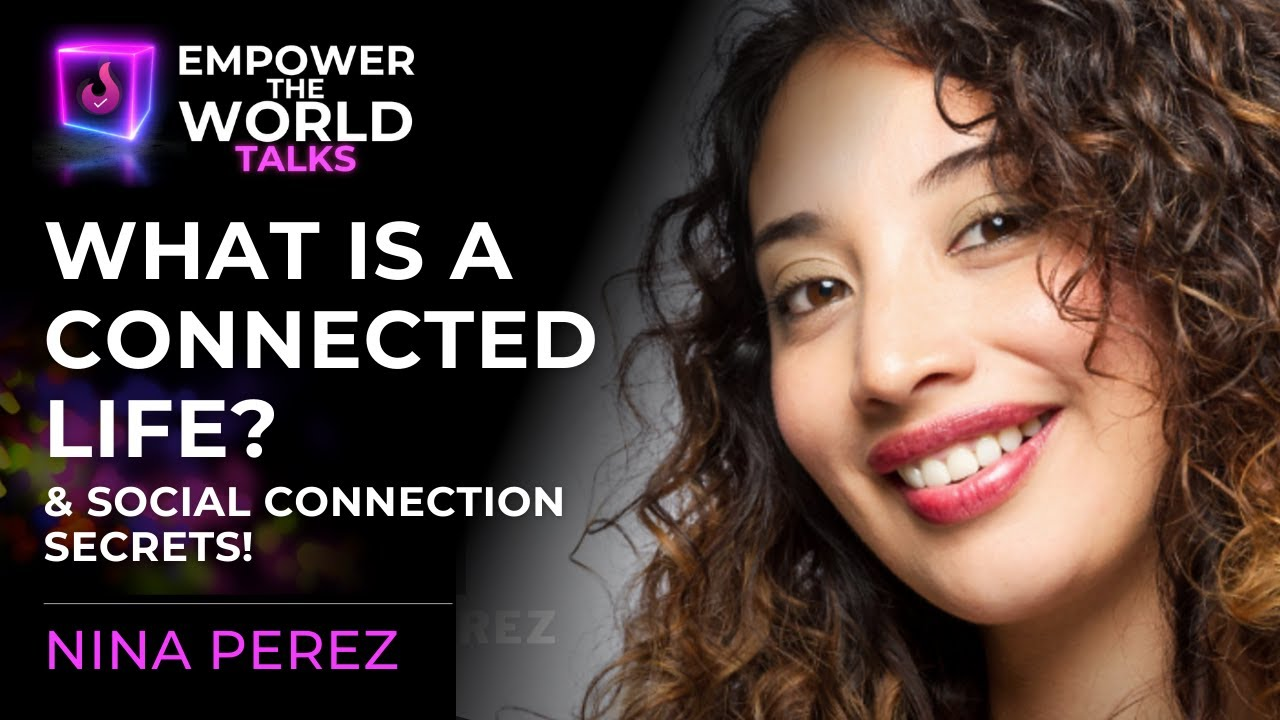 How to Create a Connected Life & Social Connection Secrets - Nina Perez - Empower The World Talks
