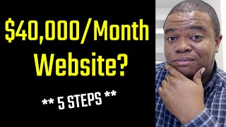 How To Start A Website Business That Makes $40,000 PER MONTH (5 Actionable Steps)