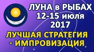 ЛУНА в знаке РЫБЫ 12-15 июля 2017 года. Лучшая стратегия - ИМПРОВИЗАЦИЯ