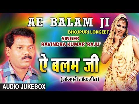 AE BALAM JI | BHOJPURI LOKGEET AUDIO SONGS JUKEBOX | SINGER - RAVINDRA KUMAR 'RAJU'