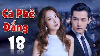 [Thuyết Minh] CÀ PHÊ ĐẮNG - Tập 18 | Phim Tình Cảm Trung Quốc Hấp Dẫn (Hồ Ca - Bạch Băng)