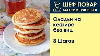 Оладьи на кефире без яиц . Рецепт от шеф повара Максима Григорьева