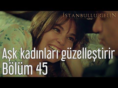 İstanbullu Gelin 45. Bölüm - Aşk Kadınları Güzelleştirir