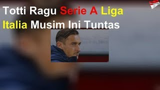 Totti Ragu Serie A Liga Italia Musim Ini Tuntas