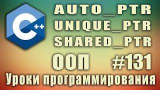 auto_ptr | unique_ptr | shared_ptr | Умные указатели.  Изучение С++ для начинающих. Урок #131