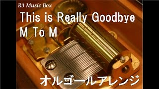 This is Really Goodbye/M To M【オルゴール】