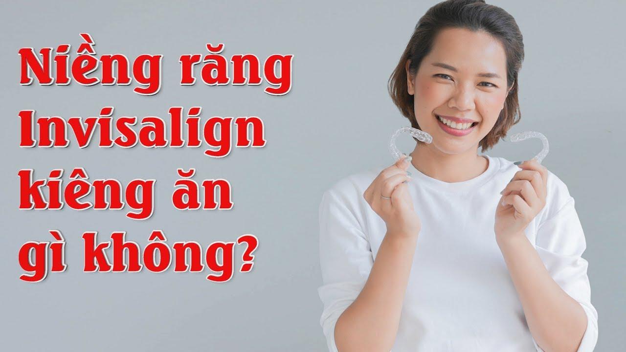 Niềng răng invisalign kiêng ăn gì không?