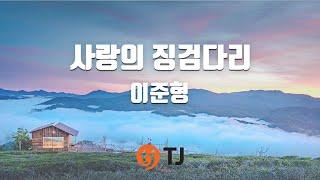 [TJ노래방] 사랑의징검다리 - 이준형 / TJ Karaoke