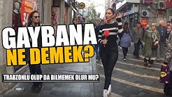 GAYBANA NE DEMEK?- TRABZON'da SORDUK! #8
