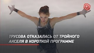 Трусова отказалась от тройного акселя в короткой программе