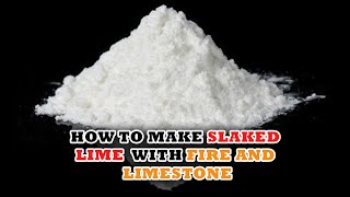 How to Make Slaked Lime With Fire and Limestone