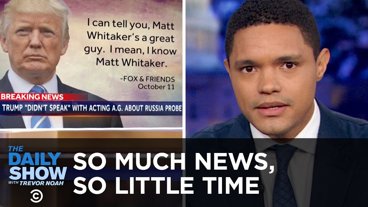 so-much-news-so-little-time-whitaker-california-fires-trump-s-wwi-rain-check-the-daily-show