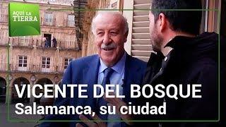 Con VICENTE DEL BOSQUE por Salamanca | Aquí la tierra
