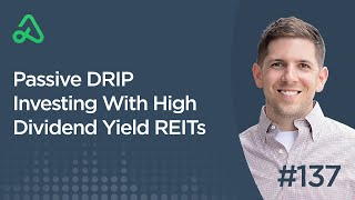 Passive DRIP Investing With High Dividend Yield REITs [Episode 137]