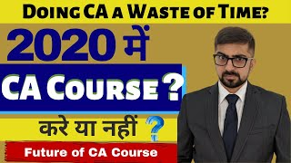Future of CA Course In 2020   Is Doing CA a waste of Time?    My Opinion   Neeraj Arora