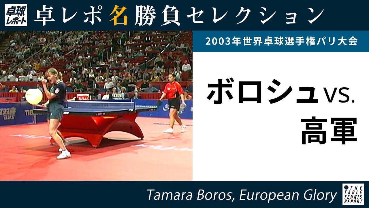 卓レポ名勝負セレクション|ボロシュ 対 高軍(世界卓球2003パリ大会 女子シングルス準々決勝)