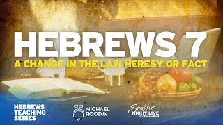 "Hebrews 7 ""A Change in the Law Heresy or Fact?  