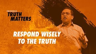 Truth Matters - Respond Wisely to the Truth - Bong Saquing