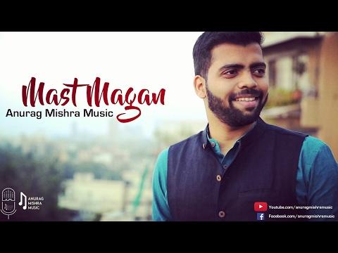 Mast Magan (Cover)   Anurag Mishra Ft. Darrel Mascarenhas   Arijit Singh