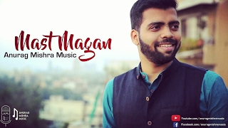 Mast Magan (Cover) | Anurag Mishra Ft. Darrel Mascarenhas | Arijit Singh