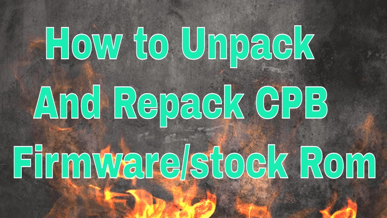 How to Unpack and Repack CPB firmware/stock Rom