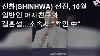 """신화(SHINHWA) 전진, 10월 일반인 여자친구와 결혼설…소속사 """"확인 中"""""""