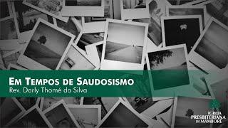 Em Tempos de Saudosismo | Rev. Darly Thomé da Silva