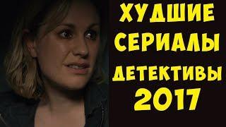 ХУДШИЕ детективные сериалы, вышедшие в 2017