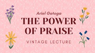 The Power of Praise -- A Vintage Lecture by Ariel Gatoga