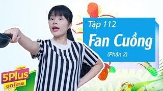 5Plus Online | Tập 112 | Fan Cuồng (Phần 2) | Phim Hài Mới Nhất 2017