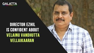 Director Ezhil Is Confident About Velainu Vandhutta Vellaikaaran