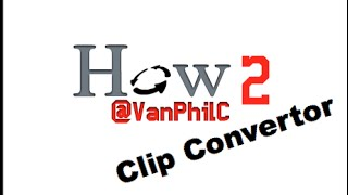 Phil's How 2 Use Clip Convertor