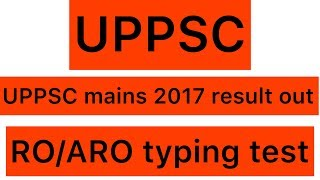 UPPSC mains-2017 result out || RO/ARO typing test details
