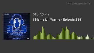 I Blame Lil' Wayne - Episode 218