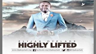 HIGHLY LIFTED  Elijah Oyelade New Song 2016  www gospel inspiration tv