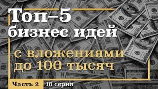 16 серия. ТОП-5 Бизнес ИДЕЙ с Вложениями ДО 100 тысяч рублей. Часть 2