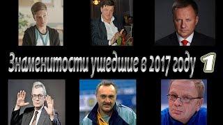 ЗНАМЕНИТОСТИ УШЕДШИЕ ИЗ ЖИЗНИ В 2017 ГОДУ ( часть 1)