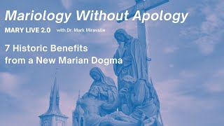 MARY LIVE 2.0 - Mariology Without Apology - 9. 7 Historic Benefits from a New Marian Dogma