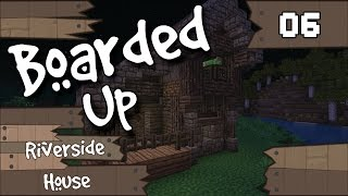 Boarded Up Minecraft :: Episode 6 :: Riverside House