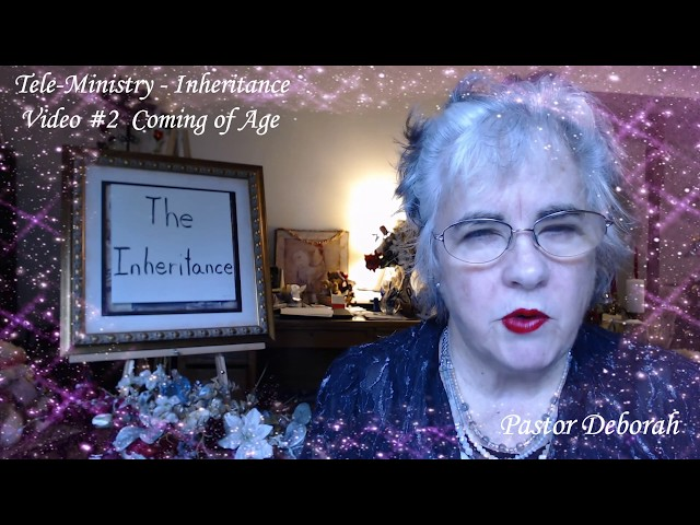 Inheritance, Video #2, Coming of Age,   Global Tele-Ministry of Pastor Deborah