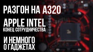 Сюрпризы чипсета A320, Apple уходит от Intel, умные устройства и проблемы GoPro