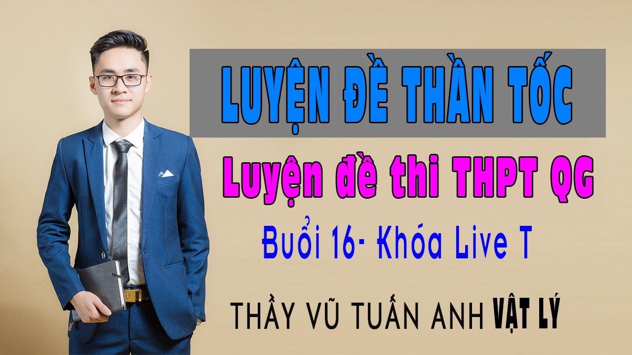 Buổi 16: Khóa Luyện đề THPT Quốc gia thần tốc (Live T)  | Thầy Vũ Tuấn Anh - Vật lý