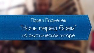 Павел Пламенев - Ночь перед боем (обучение на акустике).
