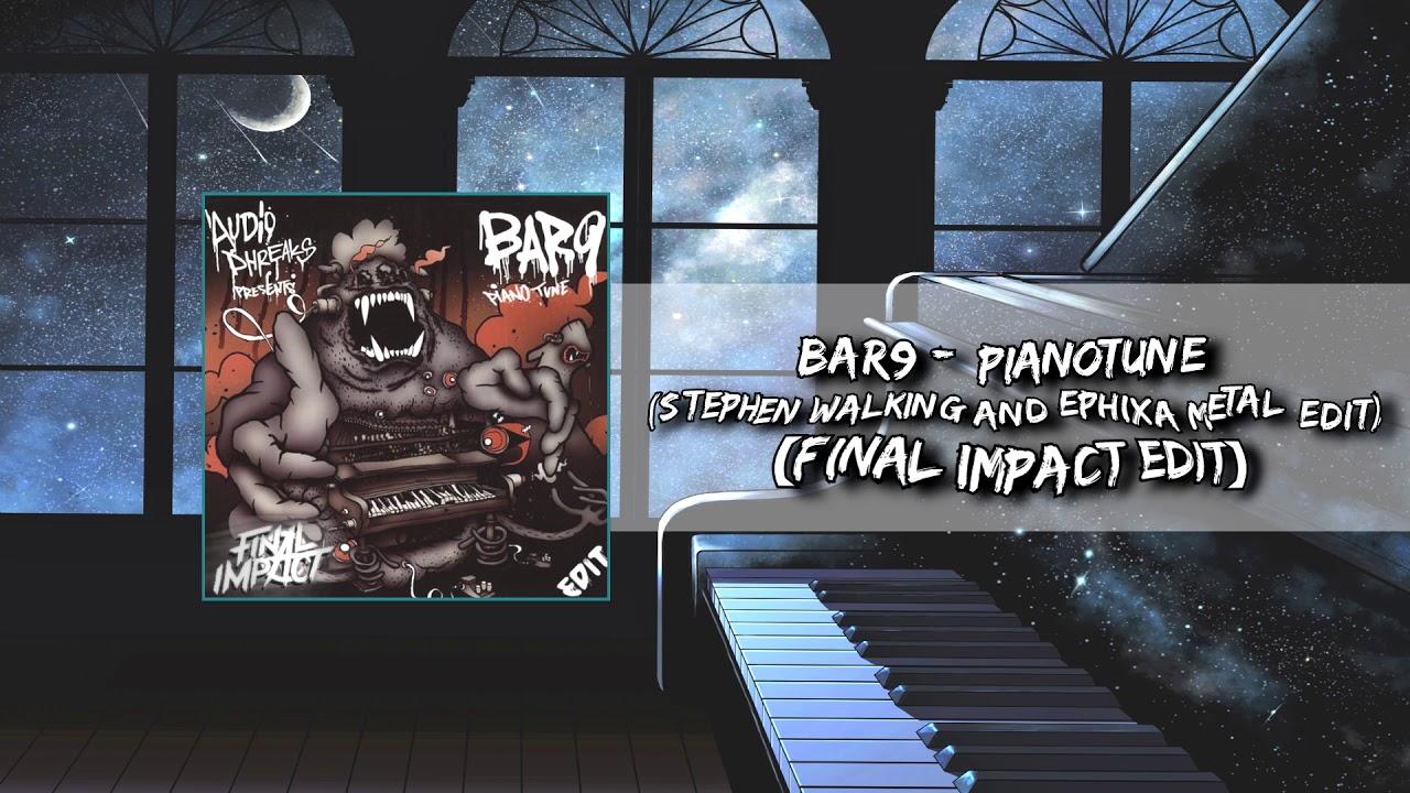 Bar9 - Pianotune (Stephen Walking And Ephixa Metal Edit)[Final Impact Edit]