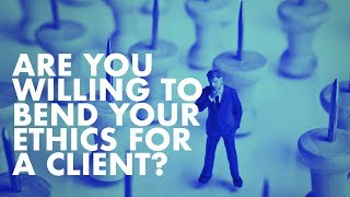 Are You Willing To Bend Your Ethics For A Client?