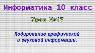 Информатика 10 класс (Урок№17 - Кодирование графической и звуковой информации.)