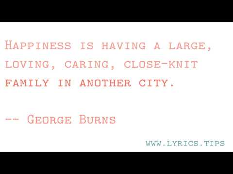 Happiness is having a large,  loving, caring, close-knit  family in another city.   -- George Burns